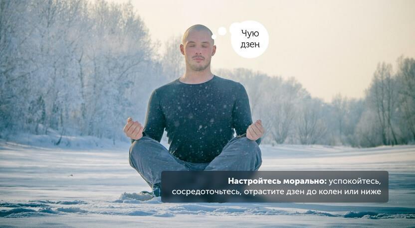 Настройтесь морально: успокойтесь, сосредоточьтесь, отрастите дзен до колен или ниже